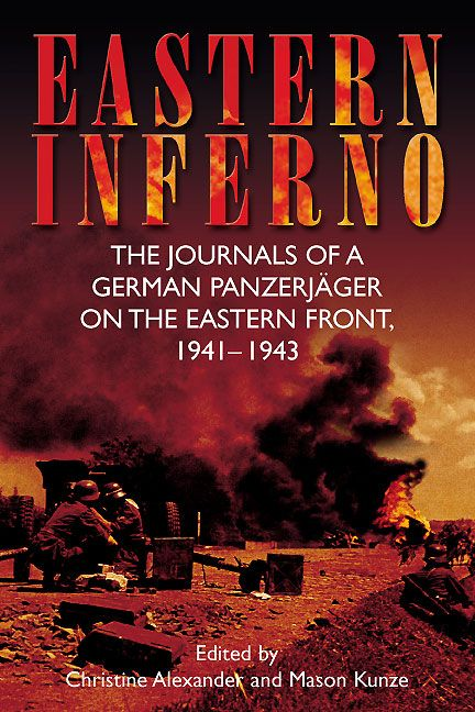 Eastern Inferno: The Journals of a German Panzerjager on the Eastern Front 1941-1943 / By Mason Kunze and Christine Alexander
