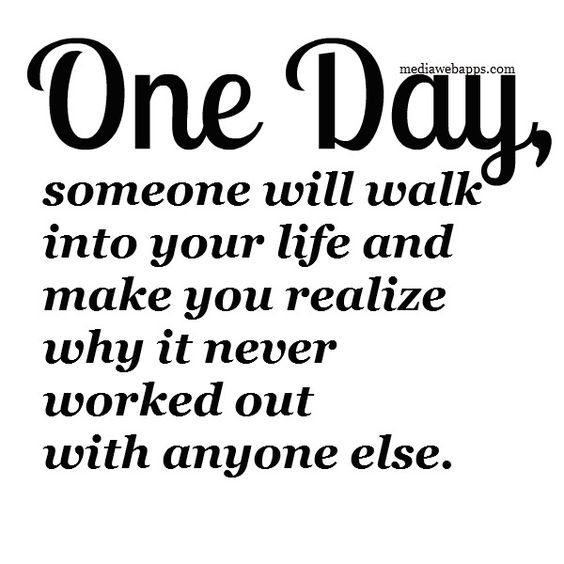 One day, someone will walk into your life and make you