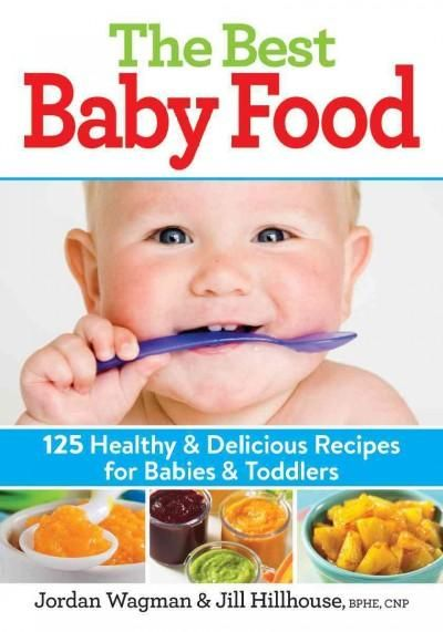 The Best Baby Food: 125 Healthy & Delicious Recipes for Babies & Toddlers