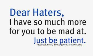 Haters, I have so much more for you to be mad at. Just be patient.