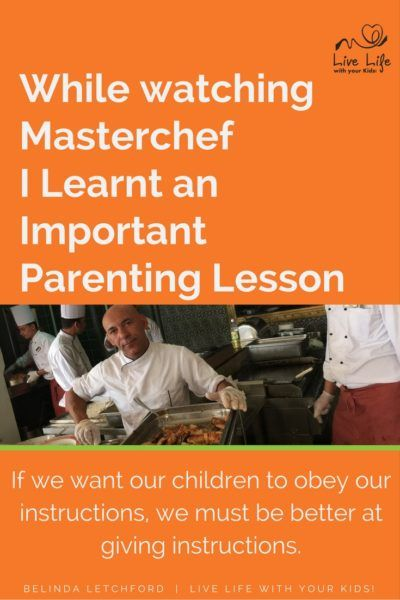 The important parenting lesson I learnt while watching Masterchef was that we need to give better instructions if we want our children to obey.