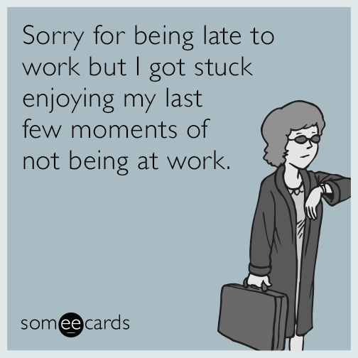 Sorry For Being Late To Work But I Got Stuck Enjoying My Last Few Moments Of Not Being At Work Work Humor Stress Humor Workplace Humor