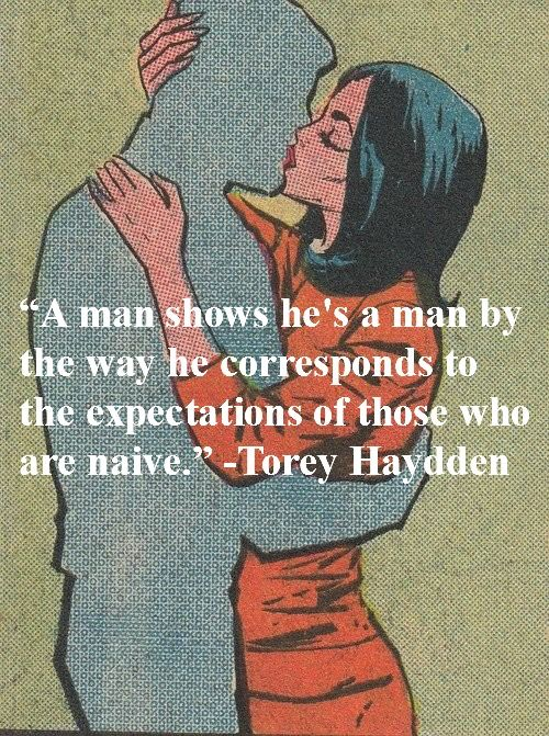 """""""A man shows he's a man by the way he corresponds to the expectations of those who are naive."""" ― Torey Haydden"""