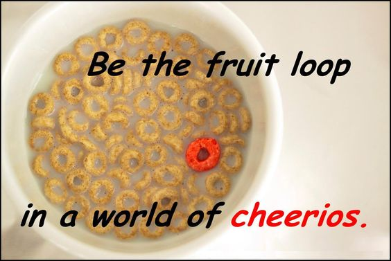 Be A Fruitloop In A World Full Of Cheerios Quote: Be The Fruit Loop In A World Of Cherios...
