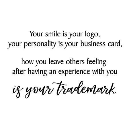 Your smile is your logo, your personaility is your business card, how you leave others feeling after having an experience with you is your trademark. Whether you work from home, in an office, or run your own business - this quote is a reminder that you are your brand, logo, and trademark.