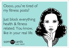 Oooo...you're tired of my fitness posts? Just block everything health & fitness related. You know, like in your real life.
