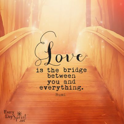 Love is the bridge ~ For the app of wallpapers ~ visit ~ www.everydayspirit.net xo #rumi #love: