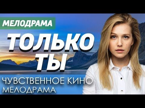 Chuvstvennoe Kino Pro Nastoyashuyu Lyubov S Pervogo Vzglyada Tolko Ty Russkie Melodramy Novinki 2019 Youtube Youtube Music Content