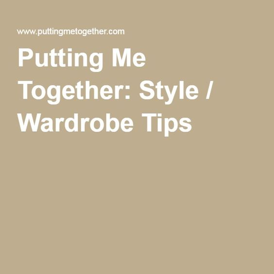 Putting Me Together: Style / Wardrobe Tips