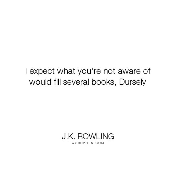 "J.K. Rowling - ""I expect what you're not aware of would fill several books, Dursely"". funny, ignorance"