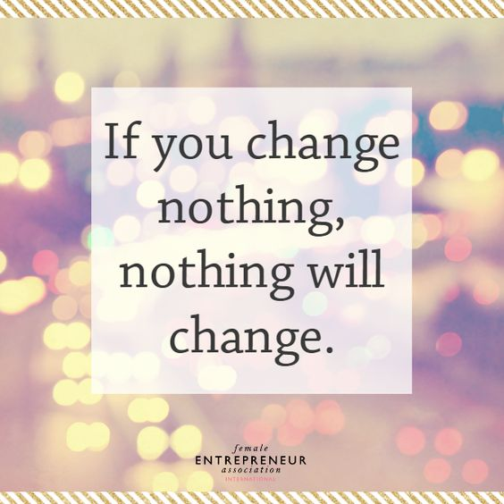 If you change nothing, nothing will change. What are you going to change?  B...