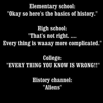 The evolution of history education? It is true that the more you learn about history the more the generalized facts you were given turn out to be complicated situations with educated guesses as answers instead of concrete solutions.: