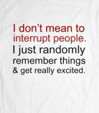 (2014-05) I don't mean to interrupt people. I just randomly remember things and get really excited
