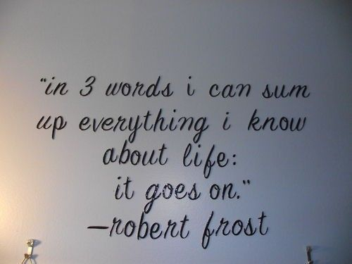 In three words I can sum up everything I know about life: it goes on. -Frost