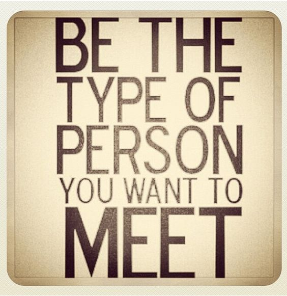 Be who you want to meet