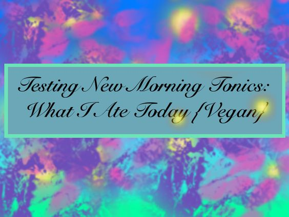 Testing New Morning Tonics: What I ate today vegan