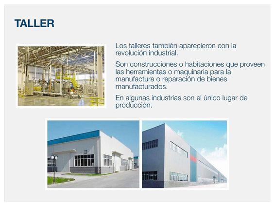 Los talleres también aparecieron con la revolución industrial. Son construcciones o habitaciones que proveen las herramientas o maquinaria para la manufactura o reparación de bienes manufacturados. En algunas industrias son el único lugar de producción.