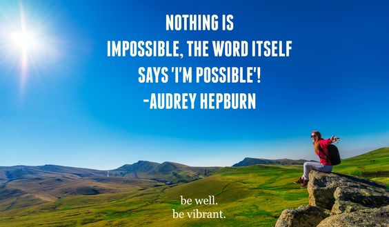 """""""Nothing is impossible, the word itself says 'I'm possible'!"""" –Audrey Hepburn"""