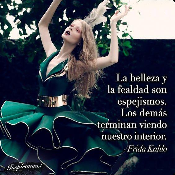... La belleza y la fealdad son un espejismo, porque los demás terminan viendo nuestro interior. Frida Kahlo.