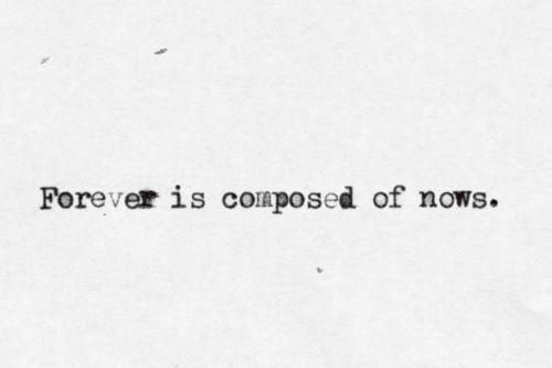 Forever is composed of nows.    e. e. cummings