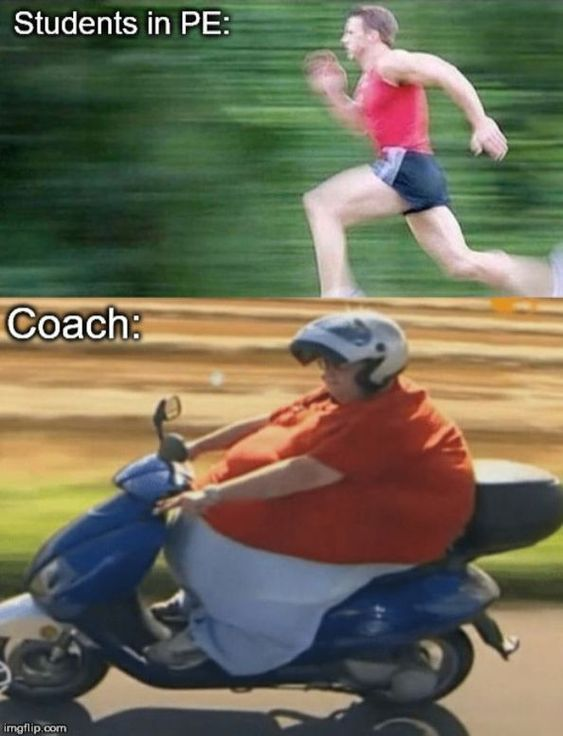 Haha.....this is true....all my old PE teachers were fat