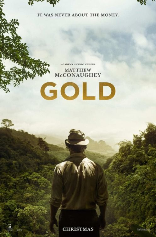 """Gold (2016) tagline: """"It was never about the money."""" directed by: Stephen Gaghan starring: Matthew McConaughey, Bryce Dallas Howard, Edgar Ramirez, Timothy Simons"""