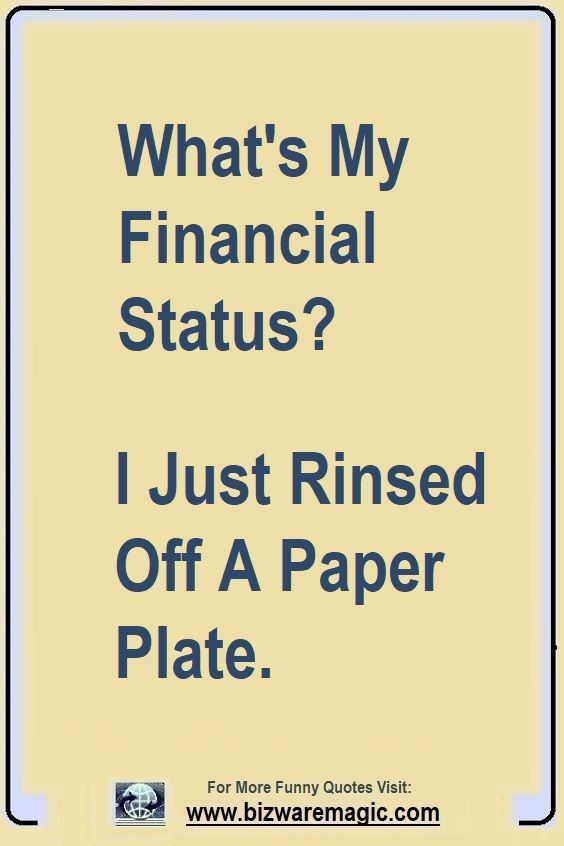 What S My Financial Status I Just Rinsed Off A Paper Plate Click The Pin For More Funny Quotes Share The Cheer P Funny Quotes Jokes Quotes Funny Thoughts