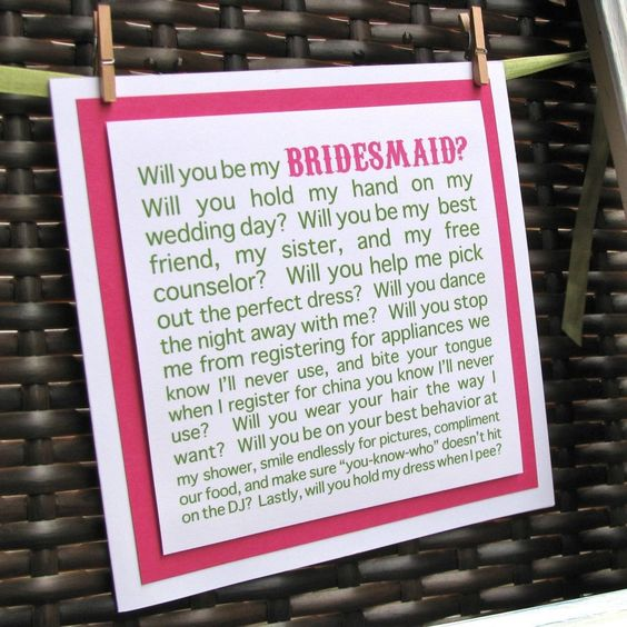 I love this idea. Do a note like this attached to some flowers or a cookie basket or something.   I always think asking someone too be in your wedding should be special. I had one friend who took me too lunch and over dessert asked me. Another friend just texted me (then proceeded to badger me with questions... But never once said thank you or seemed excited that I would.)