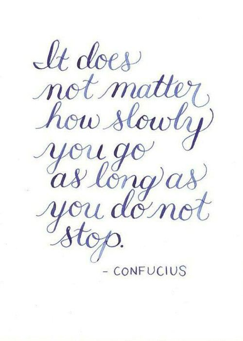 It does not matter how slowly you go as long as do not stop….. on We Heart It.