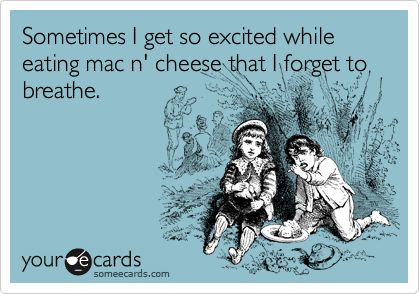"""Sometimes I get so excited while eating mac n' cheese that I forget to breathe."""