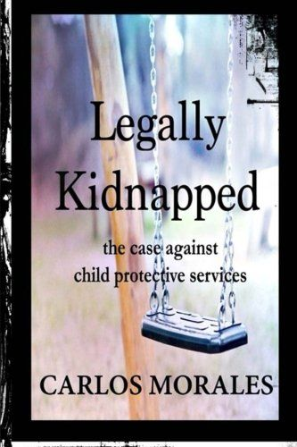 Legally Kidnapped - The Case Against Child Protective Services, by Carlos Morales