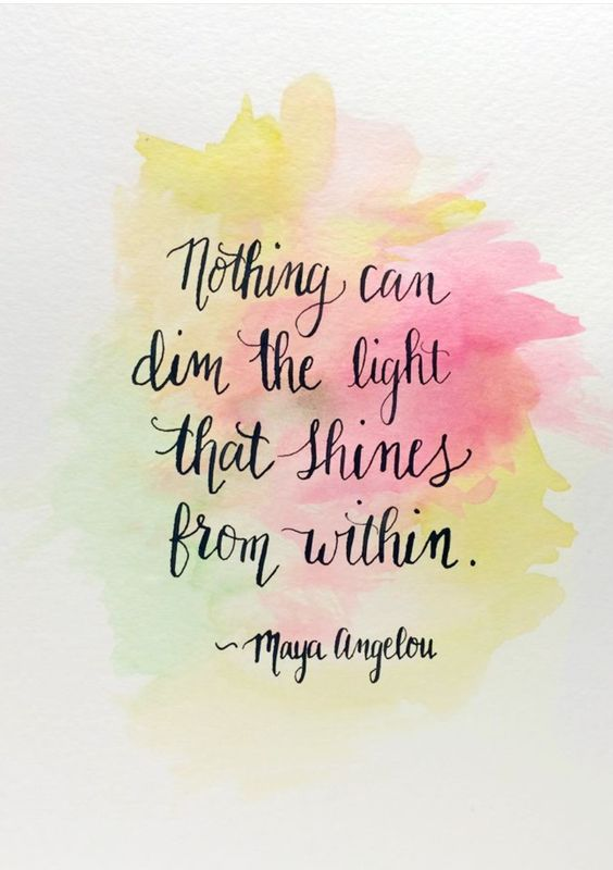 """Nothing can dim the light that shines from within."" - Maya Angelou:"