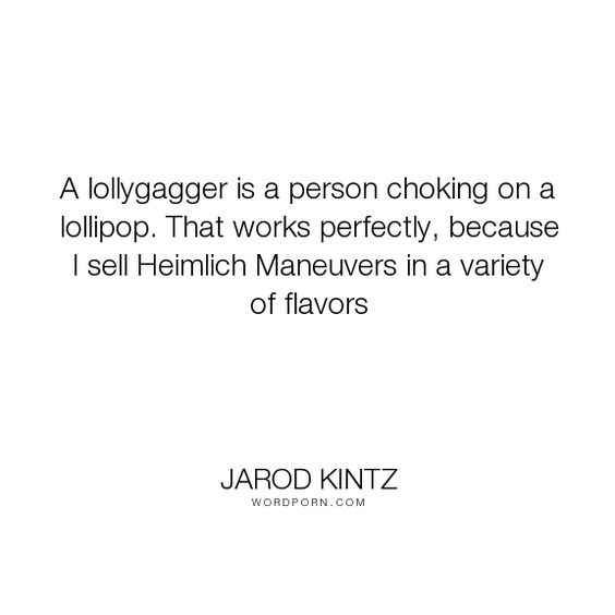 """Jarod Kintz - """"A lollygagger is a person choking on a lollipop. That works perfectly, because I..."""". humor, surreal, sales, sale, salesman, sell, seller, choke, word-junkies, candy, flavor, choking, heimlich-maneuver, lollipop, lollygag, lollygagger"""