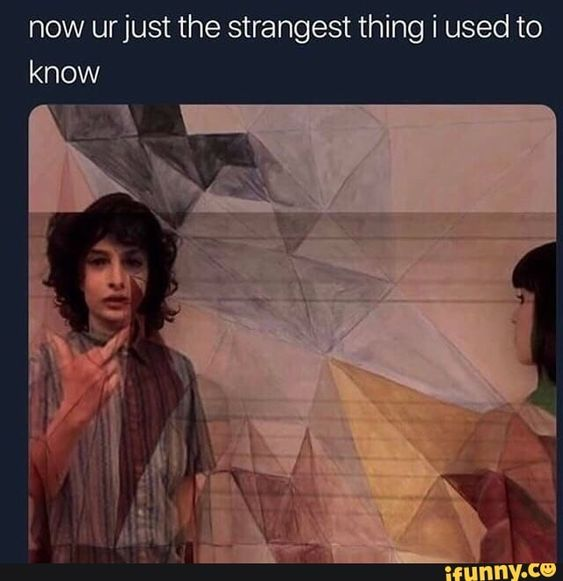 Now Urjust The Strangest Thing I Used To Know Ifunny Stranger Things Quote Stranger Things Meme Memes