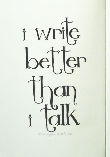 I write better than I talk.