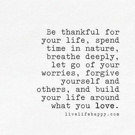 Be thankful for your life, spend time in nature, breathe deeply, let go of your worries, forgive yourself and others, and build your life around what you love. LiveLifeHappy.com