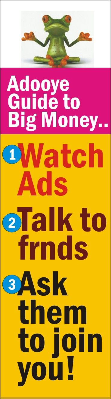 Watch ads daily, talk to people about the Adooye Opportunity. Encourage them to join you. Develop a good team and you could earn in lacs per month, with income growing every month. EarnMoneyBurnFat.com.