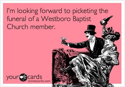 I'm looking forward to picketing the funeral of a Westboro Baptist Church member.- word..