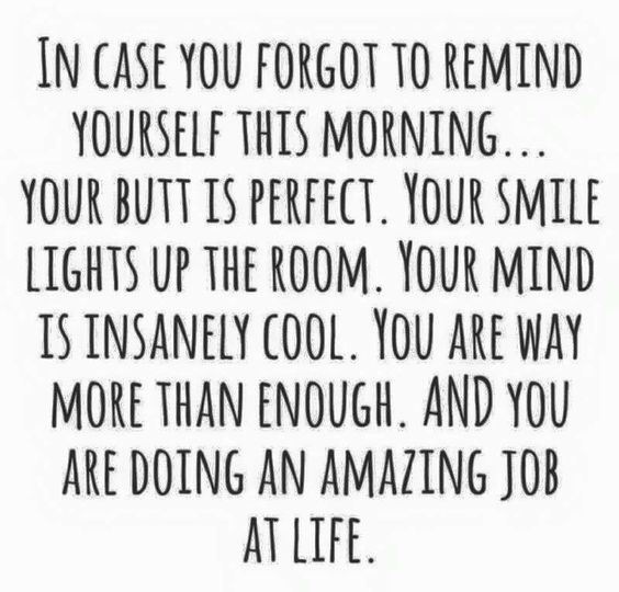 Be gentle with yourself, be your own best friend, remember the amazing person you are every day: