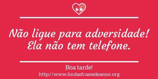Não ligue para adversidade! Ela não tem telefone. http://www.lindasfrasesdeamor.org/frases/amor/boa-tarde