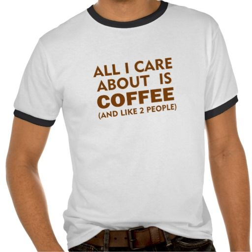 ALL I CARE ABOUT IS COFFEE SHIRTS. GET IT ON : http://www.zazzle.com/all_i_care_about_is_coffee_shirts-235623358713193416?rf=238054403704815742