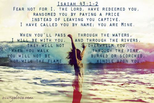 Isaiah 43:1-2.    Reading this makes me want to cry, but in a good way. I need to remember every single day how much I mean to my God.