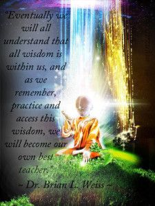 """Eventually we will all understand that all wisdom is within us, and as we remember, practice and access this wisdom, we will become our own best teacher."" ~ Dr. Brian L. Weiss  www.mynzah.com"