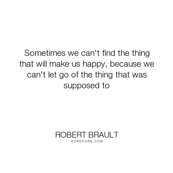 """Robert Brault - """"Sometimes we can't find the thing that will make us happy, because we can't let go..."""". happiness, things"""
