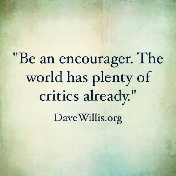 """Be an encourager. The world has plenty of critics already."":"