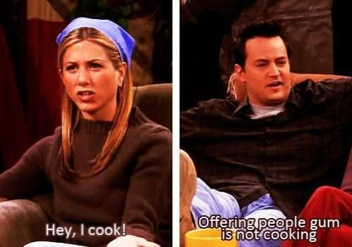 Rachel: Hey, I cook! Chandler: Offering people gum is not cooking. Friends TV show quotes: