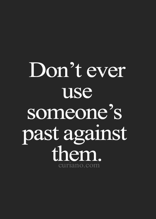 Don't ever use someone's past against them.: