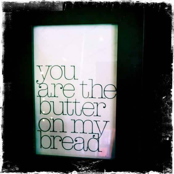 ...you are the butter on my bread
