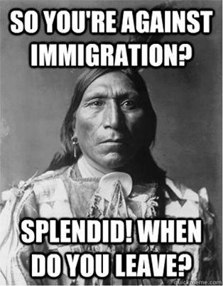 ¿Así que estás en contra de la inmigración? ¡Espléndido! ¿Cuando te vas?