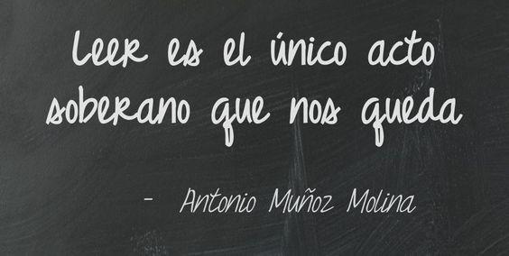 """""""Leer es el único acto soberano que nos queda"""" (Antonio Muñoz Molina)"""